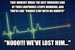 "THAT MOMENT WHEN THE ONLY WORKING SIDE OF YOUR EARPHONES STOPS WORKING, AND YOU'RE LIKE ""NOOO!!! STAY WITH ME BUDDY!!"" ""NOOO!!! WE'VE LOST H 