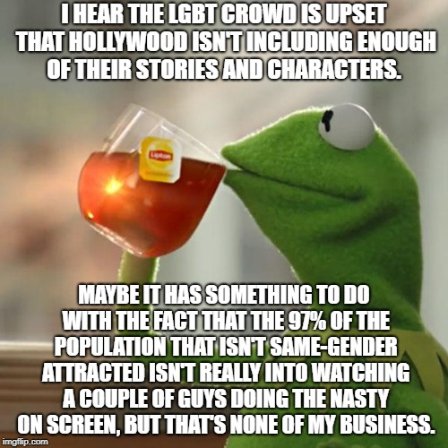 Tolerance Doesn't Mean I Have To Like You | I HEAR THE LGBT CROWD IS UPSET THAT HOLLYWOOD ISN'T INCLUDING ENOUGH OF THEIR STORIES AND CHARACTERS. MAYBE IT HAS SOMETHING TO DO WITH THE  | image tagged in memes,but thats none of my business,kermit the frog | made w/ Imgflip meme maker