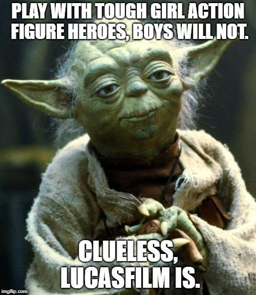 The Promotion Of The Feminine At The Expense Of The Masculine Dooms Franchises. | PLAY WITH TOUGH GIRL ACTION FIGURE HEROES, BOYS WILL NOT. CLUELESS, LUCASFILM IS. | image tagged in memes,star wars yoda | made w/ Imgflip meme maker