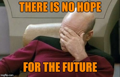Captain Picard Facepalm Meme | THERE IS NO HOPE FOR THE FUTURE | image tagged in memes,captain picard facepalm | made w/ Imgflip meme maker