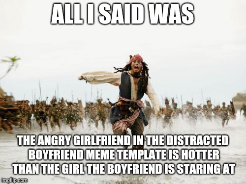 A differing view on Distracted Boyfriend | ALL I SAID WAS THE ANGRY GIRLFRIEND IN THE DISTRACTED BOYFRIEND MEME TEMPLATE IS HOTTER THAN THE GIRL THE BOYFRIEND IS STARING AT | image tagged in memes,jack sparrow being chased,distracted boyfriend,funny memes | made w/ Imgflip meme maker