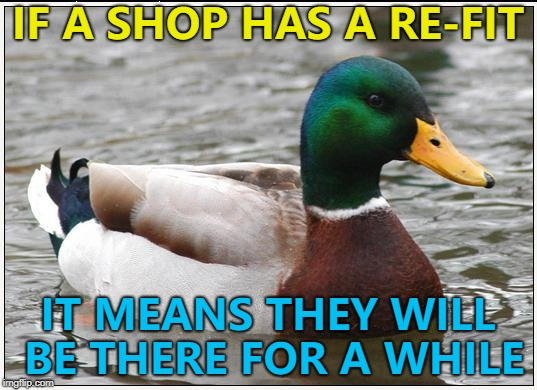 Not exactly advice... :) |  IF A SHOP HAS A RE-FIT; IT MEANS THEY WILL BE THERE FOR A WHILE | image tagged in memes,actual advice mallard,shops | made w/ Imgflip meme maker