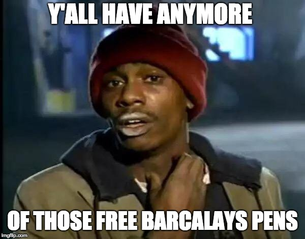 Y'all Got Any More Of That | Y'ALL HAVE ANYMORE OF THOSE FREE BARCALAYS PENS | image tagged in memes,y'all got any more of that | made w/ Imgflip meme maker
