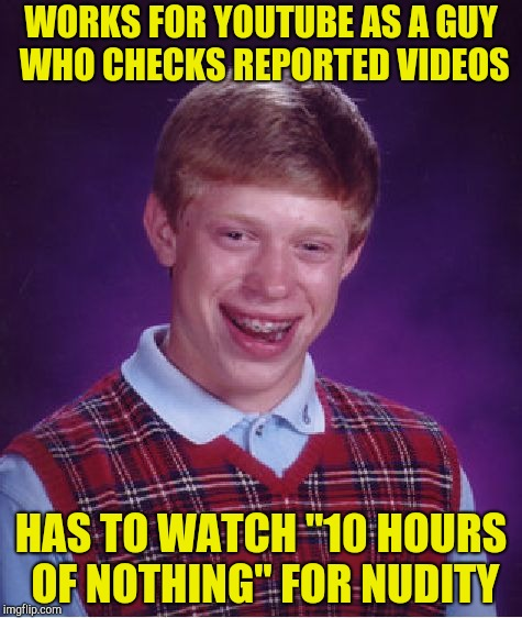 "Bad Luck Brian Meme | WORKS FOR YOUTUBE AS A GUY WHO CHECKS REPORTED VIDEOS HAS TO WATCH ""10 HOURS OF NOTHING"" FOR NUDITY 