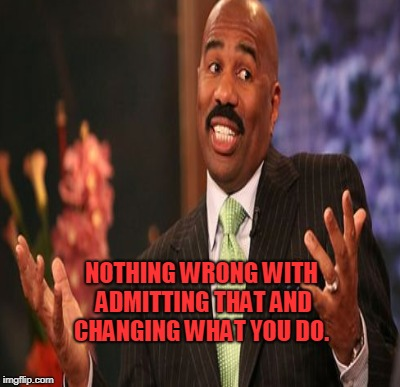 NOTHING WRONG WITH ADMITTING THAT AND CHANGING WHAT YOU DO. | made w/ Imgflip meme maker