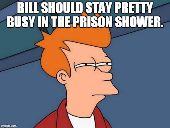 Futurama Fry Meme | BILL SHOULD STAY PRETTY BUSY IN THE PRISON SHOWER. | image tagged in memes,futurama fry | made w/ Imgflip meme maker