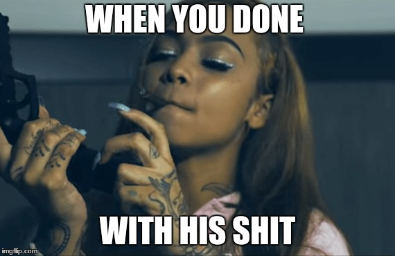 WHEN YOU DONE WITH HIS SHIT | image tagged in cuban doll,done,meme | made w/ Imgflip meme maker