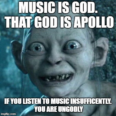 Gollum Meme | MUSIC IS GOD. THAT GOD IS APOLLO IF YOU LISTEN TO MUSIC INSUFFICENTLY. YOU ARE UNGODLY | image tagged in memes,gollum | made w/ Imgflip meme maker