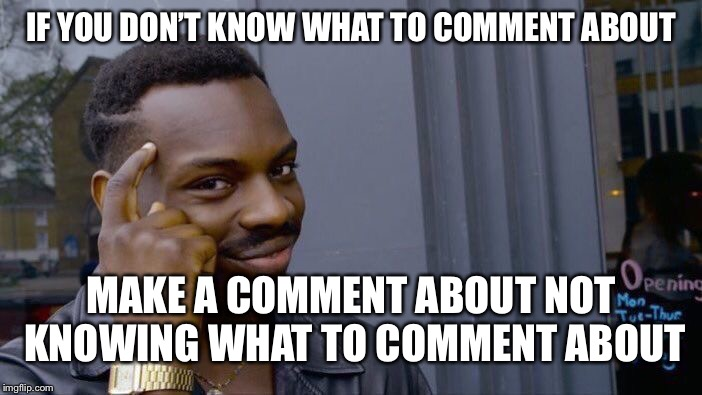 Roll Safe Think About It Meme | IF YOU DON'T KNOW WHAT TO COMMENT ABOUT MAKE A COMMENT ABOUT NOT KNOWING WHAT TO COMMENT ABOUT | image tagged in memes,roll safe think about it | made w/ Imgflip meme maker