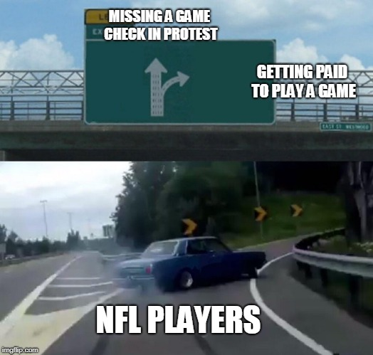 Left Exit 12 Off Ramp Meme | MISSING A GAME CHECK IN PROTEST GETTING PAID TO PLAY A GAME NFL PLAYERS | image tagged in memes,left exit 12 off ramp | made w/ Imgflip meme maker
