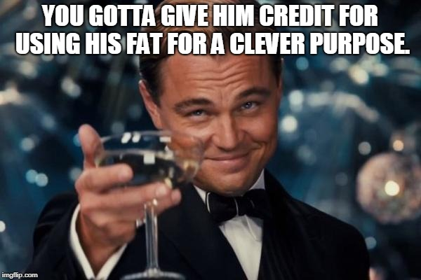 Leonardo Dicaprio Cheers Meme | YOU GOTTA GIVE HIM CREDIT FOR USING HIS FAT FOR A CLEVER PURPOSE. | image tagged in memes,leonardo dicaprio cheers | made w/ Imgflip meme maker