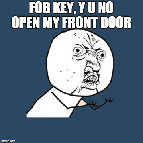 Y U No Meme | FOB KEY, Y U NO OPEN MY FRONT DOOR | image tagged in memes,y u no | made w/ Imgflip meme maker