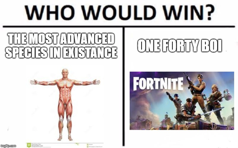 This is a tough battle | THE MOST ADVANCED SPECIES IN EXISTANCE ONE FORTY BOI | image tagged in memes,who would win,fortnite meme,humans | made w/ Imgflip meme maker