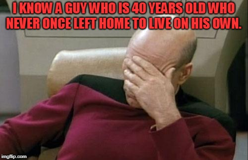 Captain Picard Facepalm Meme | I KNOW A GUY WHO IS 40 YEARS OLD WHO NEVER ONCE LEFT HOME TO LIVE ON HIS OWN. | image tagged in memes,captain picard facepalm | made w/ Imgflip meme maker