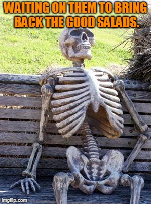 Waiting Skeleton Meme | WAITING ON THEM TO BRING BACK THE GOOD SALADS. | image tagged in memes,waiting skeleton | made w/ Imgflip meme maker