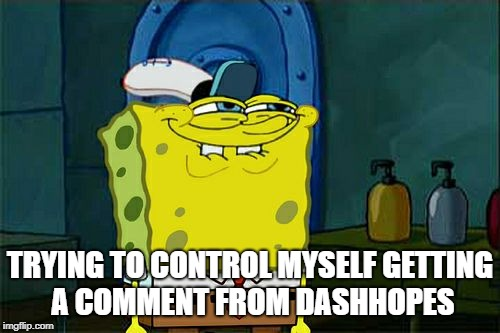 Dont You Squidward Meme | TRYING TO CONTROL MYSELF GETTING A COMMENT FROM DASHHOPES | image tagged in memes,dont you squidward | made w/ Imgflip meme maker