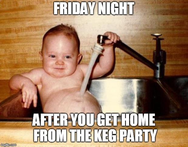 Friday!! | FRIDAY NIGHT AFTER YOU GET HOME FROM THE KEG PARTY | image tagged in friday | made w/ Imgflip meme maker