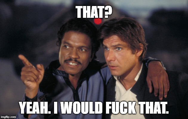 Lando is Pansexual, duh. | THAT? YEAH. I WOULD F**K THAT. | image tagged in star wars,lando calrissian,lgbt,lgbtq | made w/ Imgflip meme maker