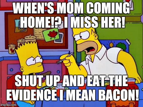 A pig can eat an uncooked human in 8 minutes! | WHEN'S MOM COMING HOME!? I MISS HER! SHUT UP AND EAT THE EVIDENCE I MEAN BACON! | image tagged in bacon up that sausage,dating site murderer,murder,bart simpson,marge simpson,pigs | made w/ Imgflip meme maker