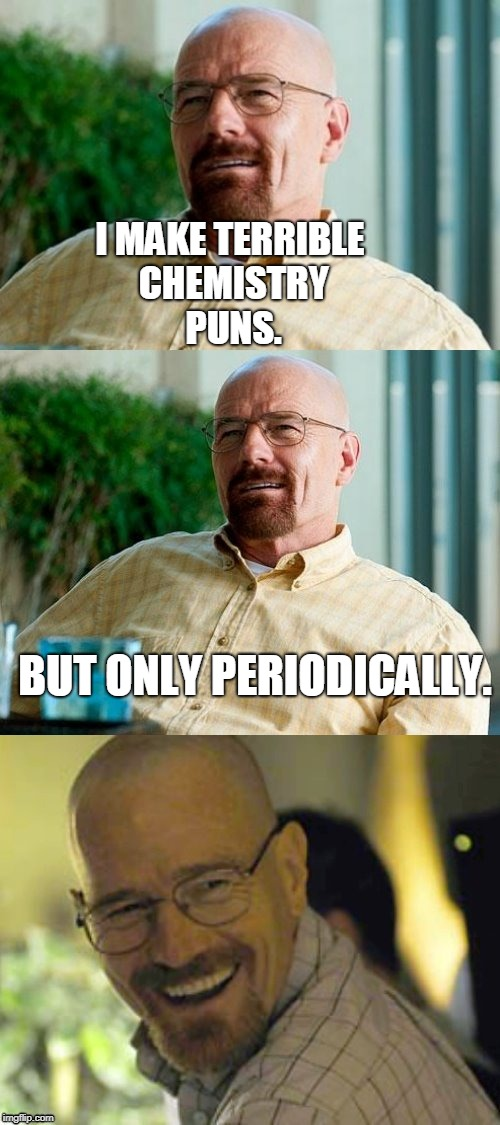 Breaking Bad Pun | I MAKE TERRIBLE CHEMISTRY PUNS. BUT ONLY PERIODICALLY. | image tagged in breaking bad pun,chemistry,periodic table,bad puns,memes | made w/ Imgflip meme maker