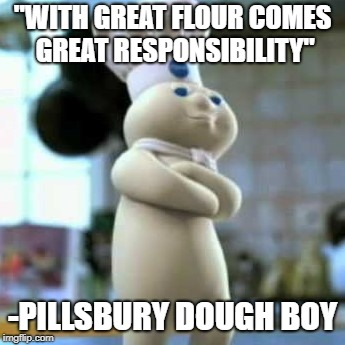 "Pillsbury dough boy | ""WITH GREAT FLOUR COMES GREAT RESPONSIBILITY"" -PILLSBURY DOUGH BOY 
