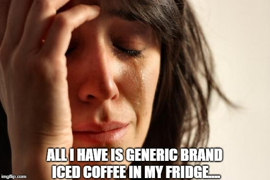First World Problems Meme | ALL I HAVE IS GENERIC BRAND ICED COFFEE IN MY FRIDGE.... | image tagged in memes,first world problems | made w/ Imgflip meme maker