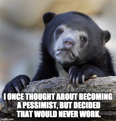 Confession Bear Meme | I ONCE THOUGHT ABOUT BECOMING A PESSIMIST, BUT DECIDED THAT WOULD NEVER WORK. | image tagged in memes,confession bear | made w/ Imgflip meme maker