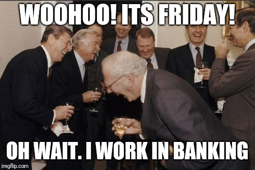 Laughing Men In Suits Meme | WOOHOO! ITS FRIDAY! OH WAIT. I WORK IN BANKING | image tagged in memes,laughing men in suits | made w/ Imgflip meme maker