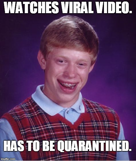 Should have put on his safety glasses! | WATCHES VIRAL VIDEO. HAS TO BE QUARANTINED. | image tagged in memes,bad luck brian,nixieknox | made w/ Imgflip meme maker