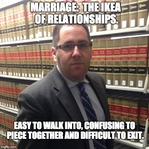 Jewish Lawyer | MARRIAGE:  THE IKEA OF RELATIONSHIPS. EASY TO WALK INTO, CONFUSING TO PIECE TOGETHER AND DIFFICULT TO EXIT. | image tagged in jewish lawyer | made w/ Imgflip meme maker