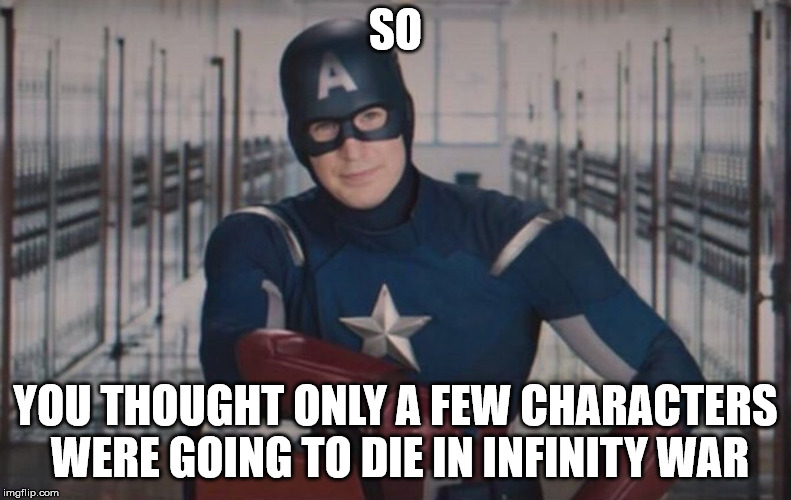 Captain America detention | SO YOU THOUGHT ONLY A FEW CHARACTERS WERE GOING TO DIE IN INFINITY WAR | image tagged in captain america detention | made w/ Imgflip meme maker