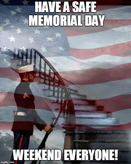 Memorial Day | HAVE A SAFE MEMORIAL DAY WEEKEND EVERYONE! | image tagged in memorial day | made w/ Imgflip meme maker