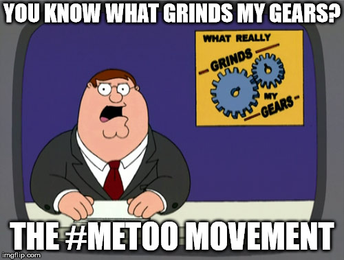 Peter Griffin News Meme | YOU KNOW WHAT GRINDS MY GEARS? THE #METOO MOVEMENT | image tagged in memes,peter griffin news | made w/ Imgflip meme maker