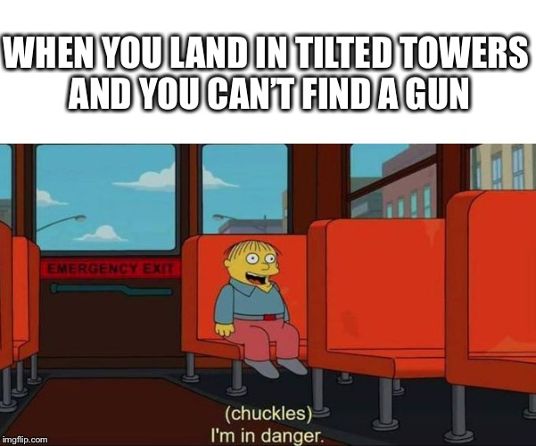 I'm in Danger + blank place above | WHEN YOU LAND IN TILTED TOWERS AND YOU CAN'T FIND A GUN | image tagged in i'm in danger  blank place above,fortnite | made w/ Imgflip meme maker