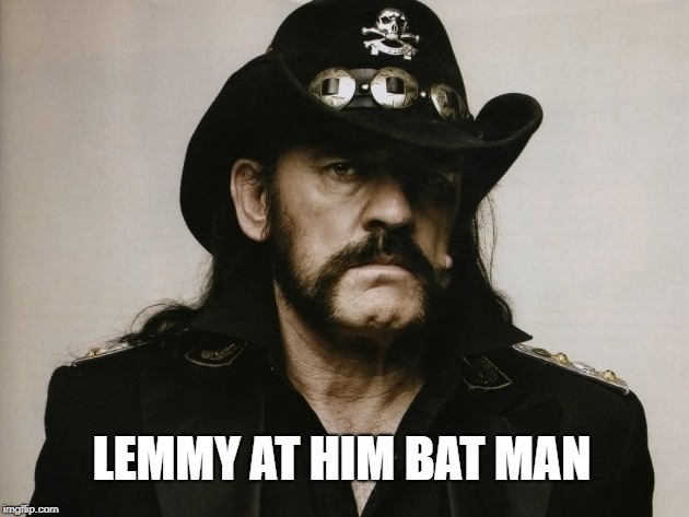 LEMMY AT HIM BAT MAN | made w/ Imgflip meme maker