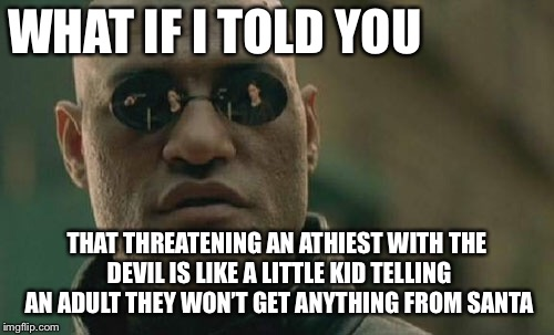 Matrix Morpheus Meme | WHAT IF I TOLD YOU THAT THREATENING AN ATHIEST WITH THE DEVIL IS LIKE A LITTLE KID TELLING AN ADULT THEY WON'T GET ANYTHING FROM SANTA | image tagged in memes,matrix morpheus | made w/ Imgflip meme maker
