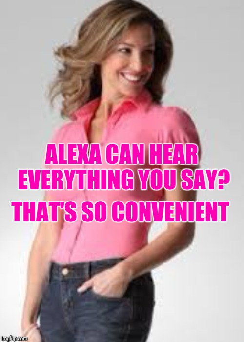 Oblivious suburban mom | ALEXA CAN HEAR EVERYTHING YOU SAY? THAT'S SO CONVENIENT | image tagged in oblivious suburban mom | made w/ Imgflip meme maker