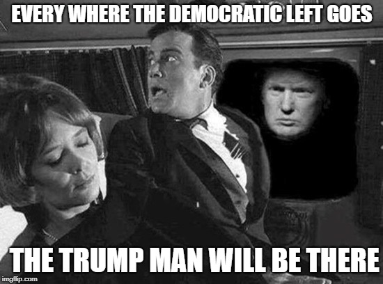 EVERY WHERE THE DEMOCRATIC LEFT GOES THE TRUMP MAN WILL BE THERE | image tagged in president trump,liberal,nightmare,horror | made w/ Imgflip meme maker