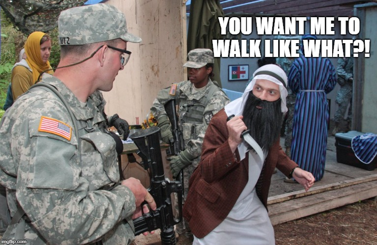 OPFOR arab with a knife | YOU WANT ME TO WALK LIKE WHAT?! | image tagged in opfor arab with a knife | made w/ Imgflip meme maker