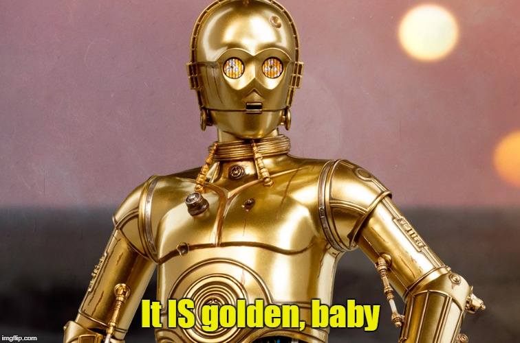 It IS golden, baby | made w/ Imgflip meme maker