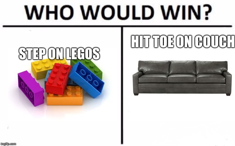 Some Painful Foot Work | HIT TOE ON COUCH STEP ON LEGOS | image tagged in who would win | made w/ Imgflip meme maker