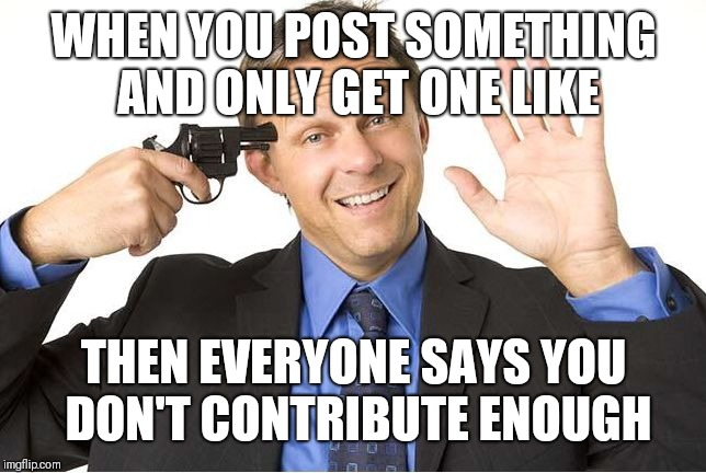 WHEN YOU POST SOMETHING AND ONLY GET ONE LIKE THEN EVERYONE SAYS YOU DON'T CONTRIBUTE ENOUGH | image tagged in gun to head | made w/ Imgflip meme maker