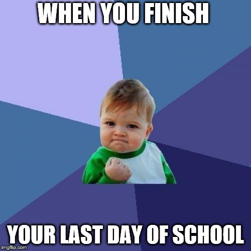 Success Kid Meme | WHEN YOU FINISH YOUR LAST DAY OF SCHOOL | image tagged in memes,success kid | made w/ Imgflip meme maker