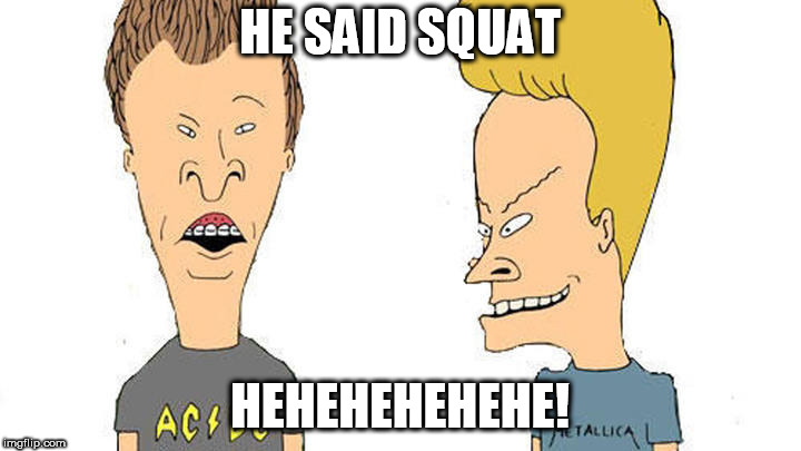 Beavis & Butthead | HE SAID SQUAT HEHEHEHEHEHE! | image tagged in beavis  butthead | made w/ Imgflip meme maker