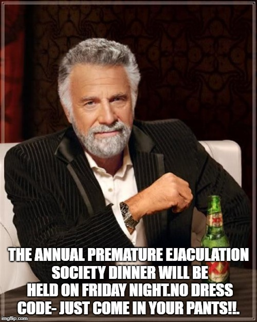 The Most Interesting Man In The World Meme | THE ANNUAL PREMATURE EJACULATION SOCIETY DINNER WILL BE HELD ON FRIDAY NIGHT.NO DRESS CODE- JUST COME IN YOUR PANTS!!. | image tagged in memes,the most interesting man in the world | made w/ Imgflip meme maker