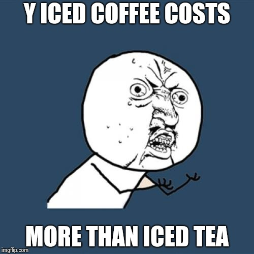 Y U No Meme | Y ICED COFFEE COSTS MORE THAN ICED TEA | image tagged in memes,y u no | made w/ Imgflip meme maker