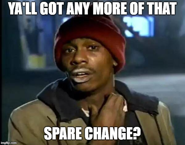 Y'all Got Any More Of That Meme | YA'LL GOT ANY MORE OF THAT SPARE CHANGE? | image tagged in memes,y'all got any more of that | made w/ Imgflip meme maker