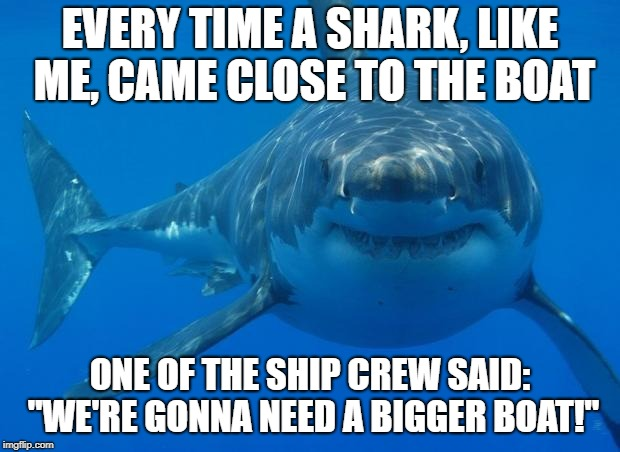 "Straight White Shark | EVERY TIME A SHARK, LIKE ME, CAME CLOSE TO THE BOAT ONE OF THE SHIP CREW SAID: ""WE'RE GONNA NEED A BIGGER BOAT!"" 