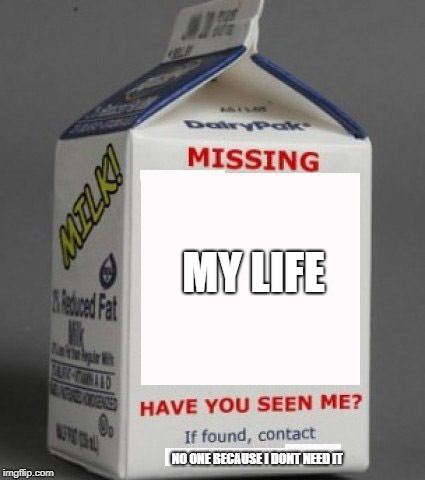 infact keep it  |  MY LIFE; NO ONE BECAUSE I DONT NEED IT | image tagged in milk carton,ssby,funny,memes | made w/ Imgflip meme maker
