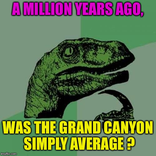 Philosoraptor Meme | A MILLION YEARS AGO, WAS THE GRAND CANYON SIMPLY AVERAGE ? | image tagged in memes,philosoraptor | made w/ Imgflip meme maker